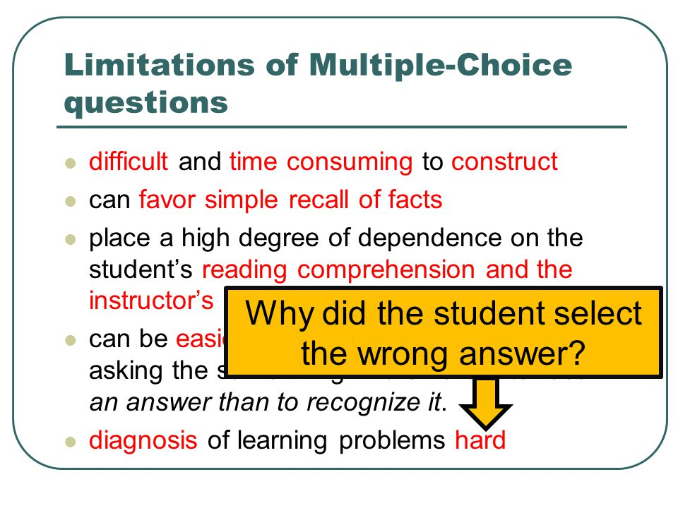 Limitations of Multiple-Choice questions difficult and time consuming to construct can favor simple recall of facts place a high degree of dependence on the student's reading comprehension and the instructor's writing ability can be easier than open-ended questions asking the same thing… it is harder to recall an answer than to recognize it.