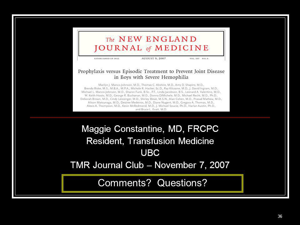 36 Maggie Constantine, MD, FRCPC Resident, Transfusion Medicine UBC TMR Journal Club – November 7, 2007 Comments.