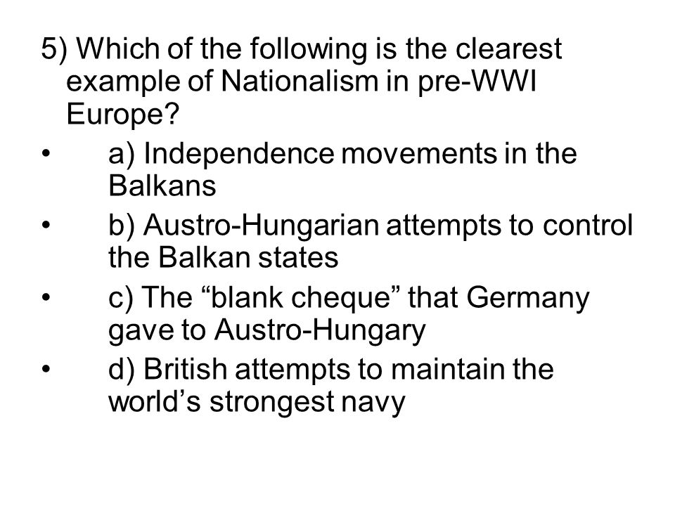 5) Which of the following is the clearest example of Nationalism in pre-WWI Europe? a) Independence movements in the Balkans b) Austro-Hungarian attem