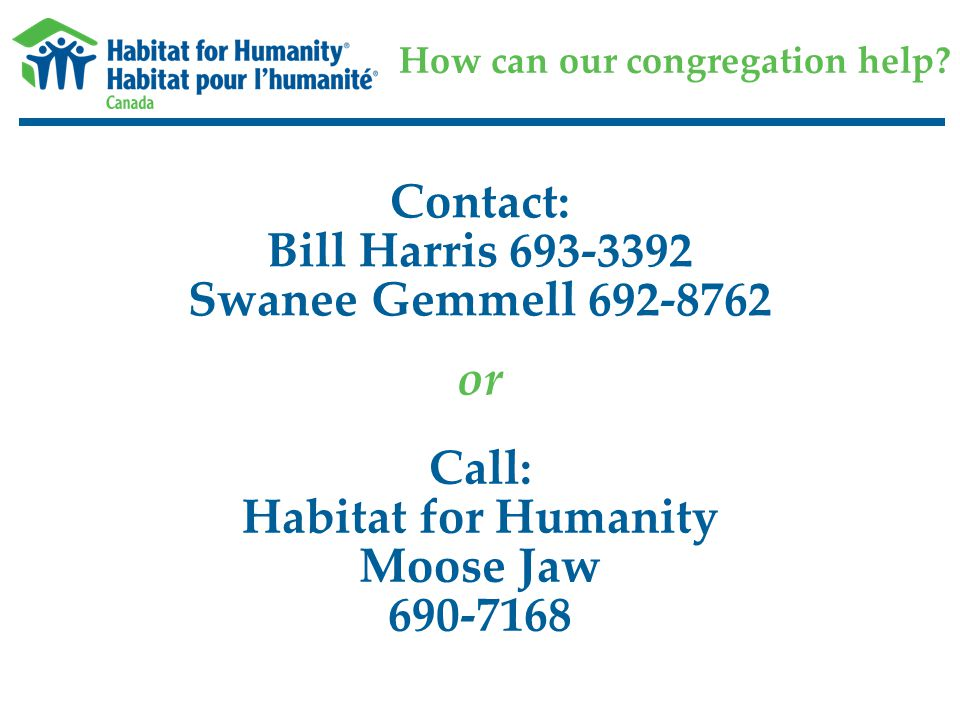 How can our congregation help? Contact: Bill Harris 693-3392 Swanee Gemmell 692-8762 Call: Habitat for Humanity Moose Jaw 690-7168 or