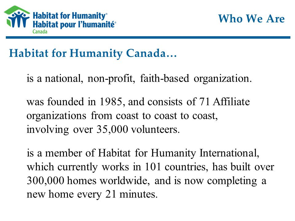 Who We Are Habitat for Humanity Canada… is a national, non-profit, faith-based organization.