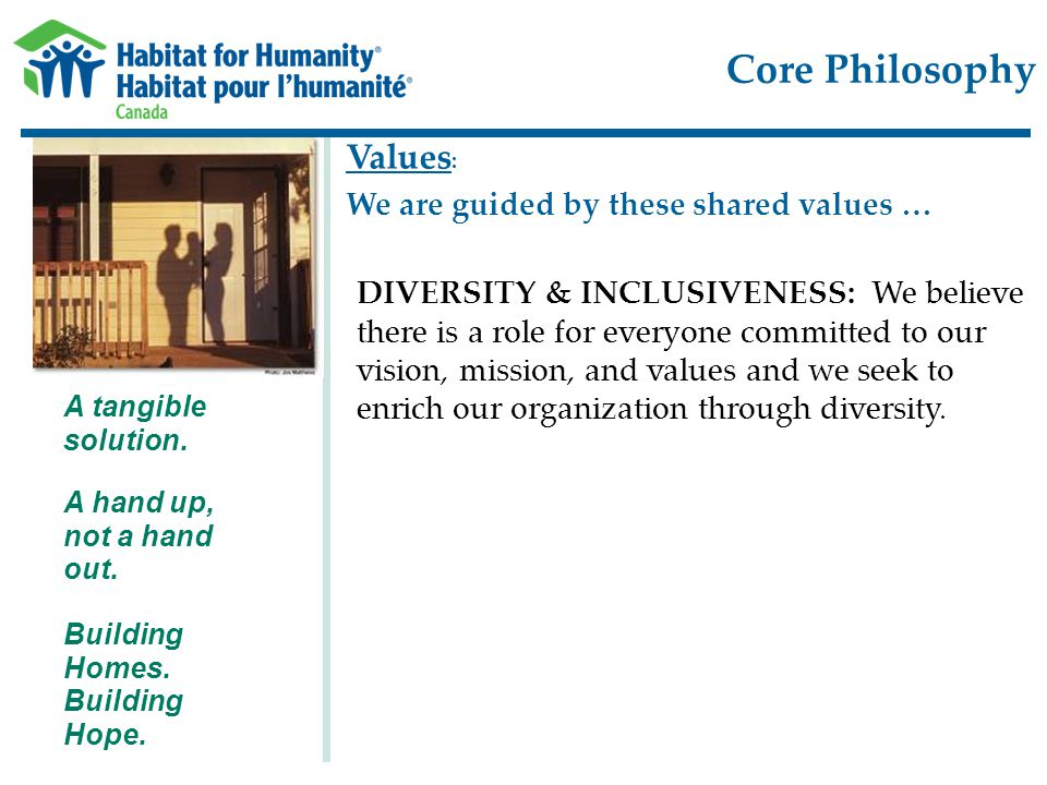 Core Philosophy Building Homes. Building Hope. A hand up, not a hand out. A tangible solution. Values : We are guided by these shared values … DIVERSI