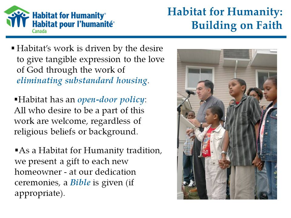 Habitat for Humanity: Building on Faith  Habitat's work is driven by the desire to give tangible expression to the love of God through the work of eliminating substandard housing.