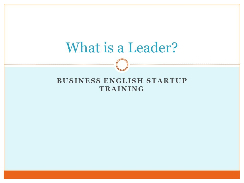 BUSINESS ENGLISH STARTUP TRAINING What is a Leader