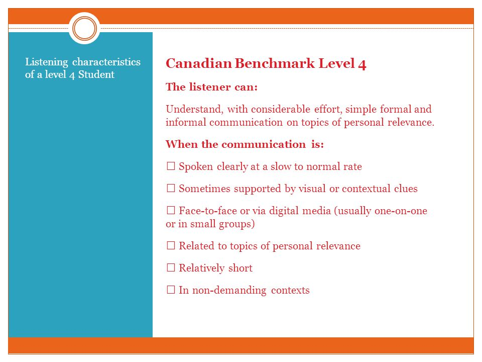 Canadian Benchmark Level 4 The listener can: Understand, with considerable effort, simple formal and informal communication on topics of personal relevance.