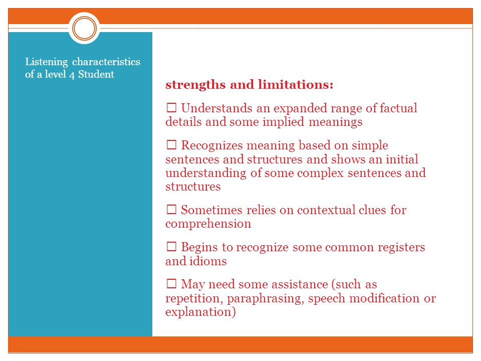 Demonstrating these strengths and limitations:  Understands an expanded range of factual details and some implied meanings  Recognizes meaning based on simple sentences and structures and shows an initial understanding of some complex sentences and structures  Sometimes relies on contextual clues for comprehension  Begins to recognize some common registers and idioms  May need some assistance (such as repetition, paraphrasing, speech modification or explanation) Listening characteristics of a level 4 Student