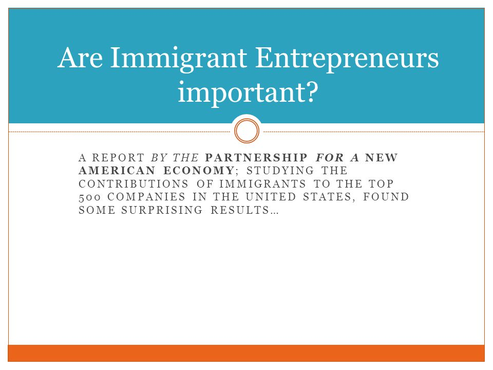 A REPORT BY THE PARTNERSHIP FOR A NEW AMERICAN ECONOMY; STUDYING THE CONTRIBUTIONS OF IMMIGRANTS TO THE TOP 500 COMPANIES IN THE UNITED STATES, FOUND SOME SURPRISING RESULTS… Are Immigrant Entrepreneurs important