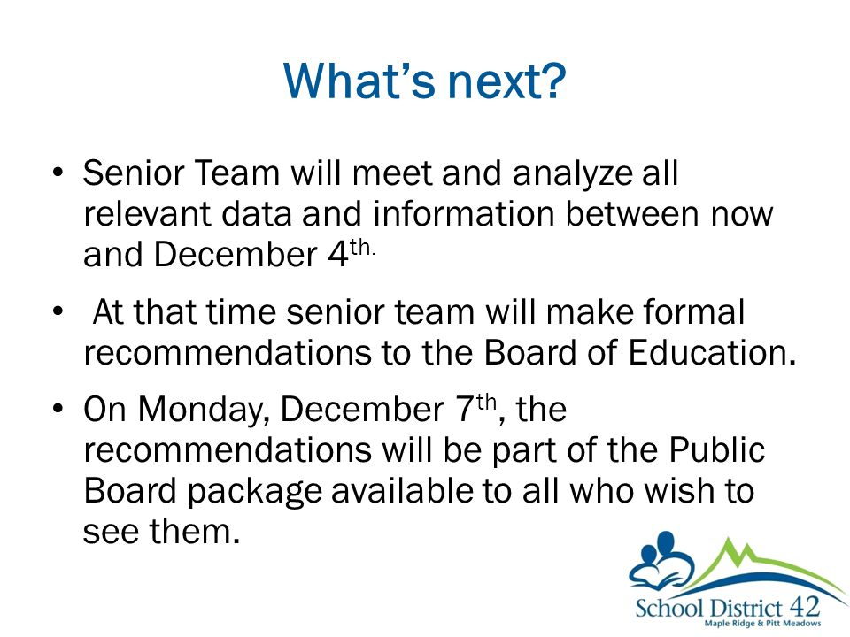 What's next? Senior Team will meet and analyze all relevant data and information between now and December 4 th. At that time senior team will make for