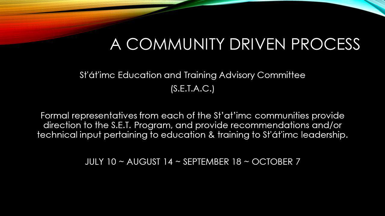 A COMMUNITY DRIVEN PROCESS St'át'imc Education and Training Advisory Committee (S.E.T.A.C.) Formal representatives from each of the St'at'imc communit