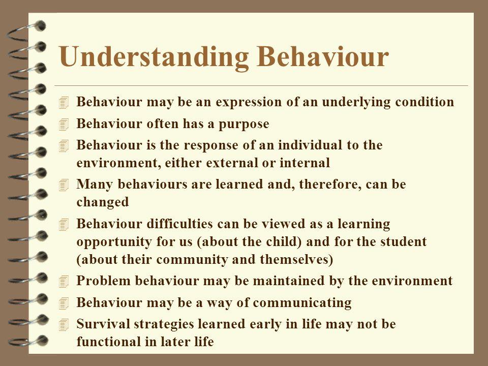 Understanding Behaviour 4 Behaviour may be an expression of an underlying condition 4 Behaviour often has a purpose 4 Behaviour is the response of an