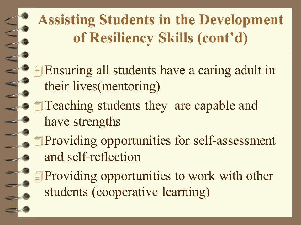 Assisting Students in the Development of Resiliency Skills (cont'd) 4 Ensuring all students have a caring adult in their lives(mentoring) 4 Teaching s