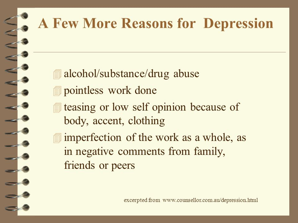 A Few More Reasons for Depression 4 alcohol/substance/drug abuse 4 pointless work done 4 teasing or low self opinion because of body, accent, clothing