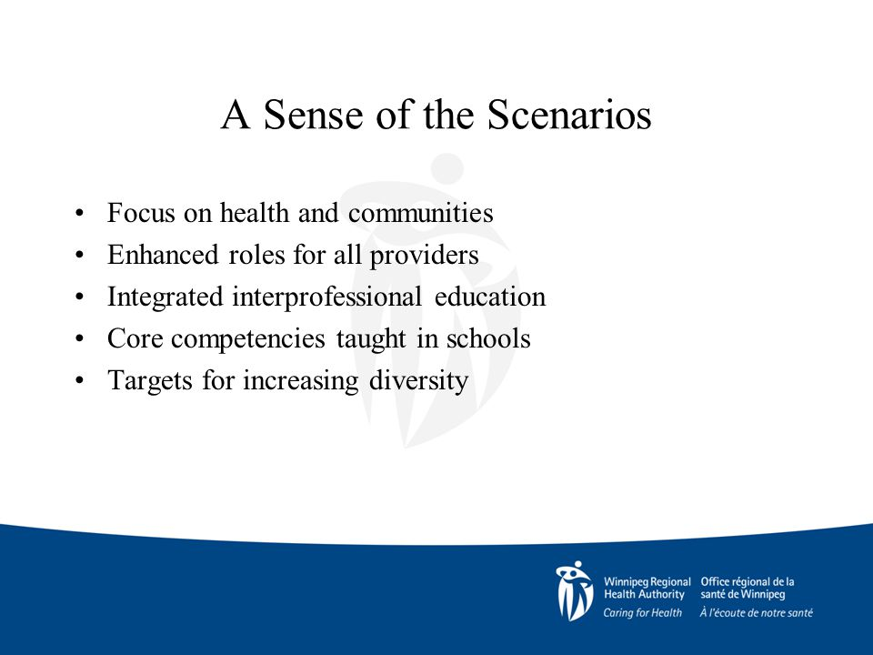 A Sense of the Scenarios Focus on health and communities Enhanced roles for all providers Integrated interprofessional education Core competencies taught in schools Targets for increasing diversity