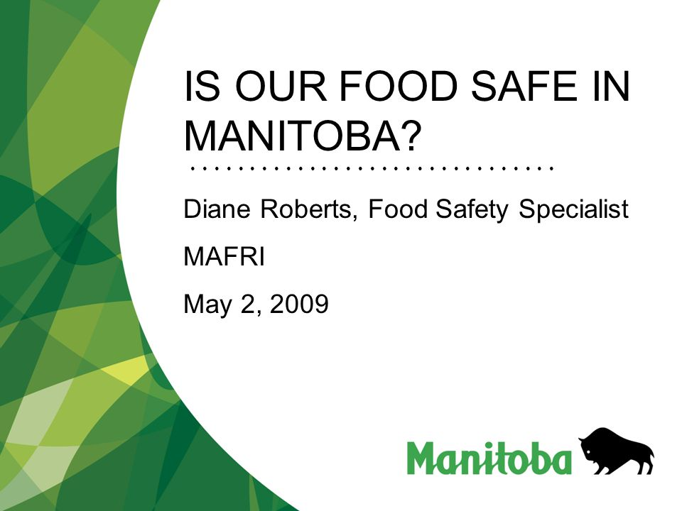 IS OUR FOOD SAFE IN MANITOBA Diane Roberts, Food Safety Specialist MAFRI May 2, 2009