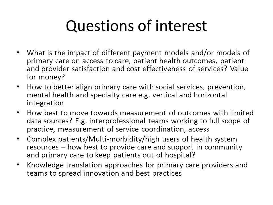 Questions of interest What is the impact of different payment models and/or models of primary care on access to care, patient health outcomes, patient and provider satisfaction and cost effectiveness of services.