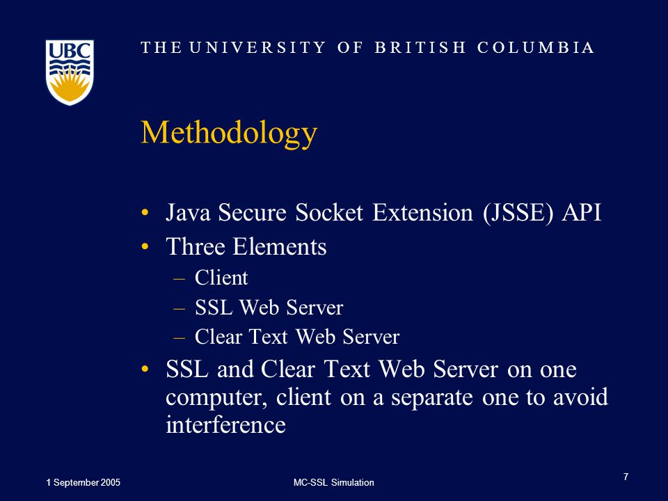 T H E U N I V E R S I T Y O F B R I T I S H C O L U M B I A 1 September 2005MC-SSL Simulation 7 Methodology Java Secure Socket Extension (JSSE) API Three Elements –Client –SSL Web Server –Clear Text Web Server SSL and Clear Text Web Server on one computer, client on a separate one to avoid interference