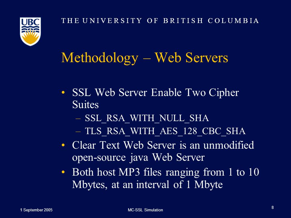 T H E U N I V E R S I T Y O F B R I T I S H C O L U M B I A 1 September 2005MC-SSL Simulation 8 Methodology – Web Servers SSL Web Server Enable Two Cipher Suites –SSL_RSA_WITH_NULL_SHA –TLS_RSA_WITH_AES_128_CBC_SHA Clear Text Web Server is an unmodified open-source java Web Server Both host MP3 files ranging from 1 to 10 Mbytes, at an interval of 1 Mbyte