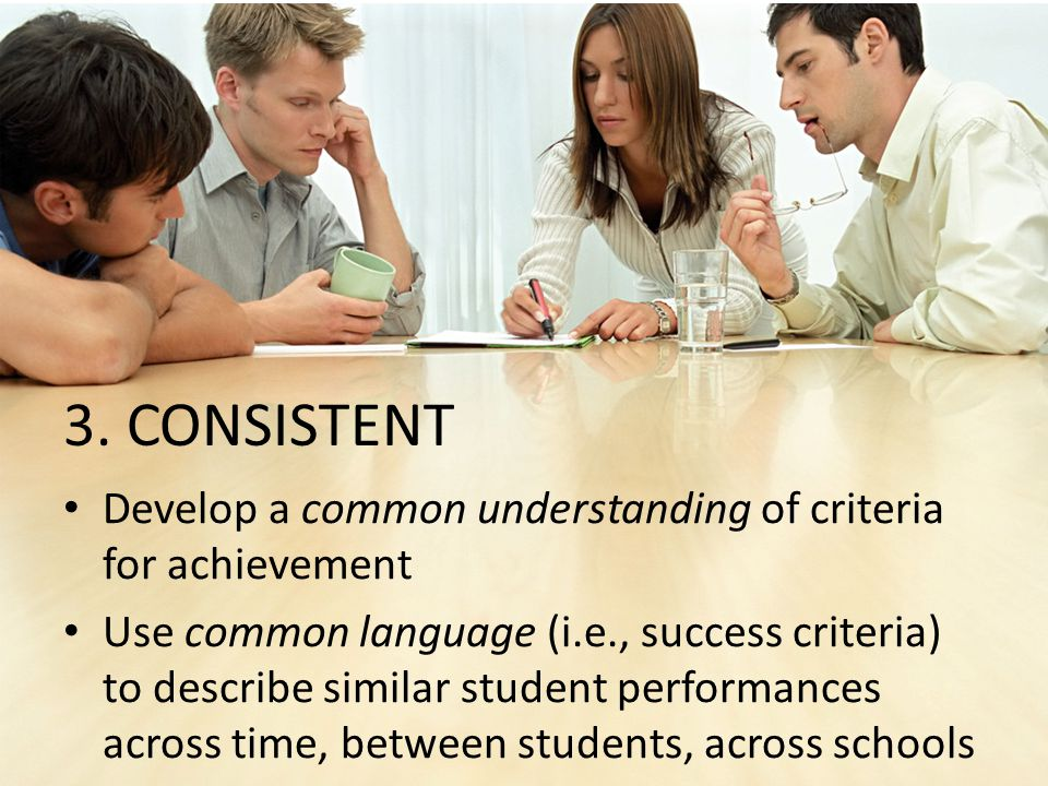 Develop a common understanding of criteria for achievement Use common language (i.e., success criteria) to describe similar student performances across time, between students, across schools 3.