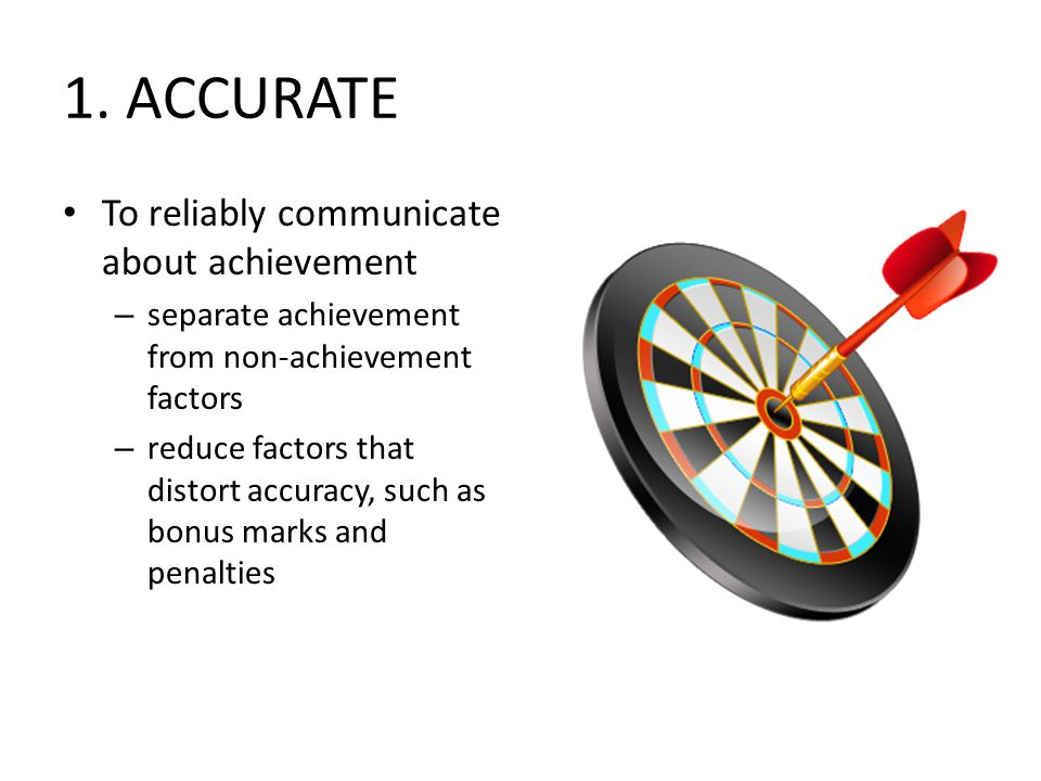 1. ACCURATE To reliably communicate about achievement – separate achievement from non-achievement factors – reduce factors that distort accuracy, such