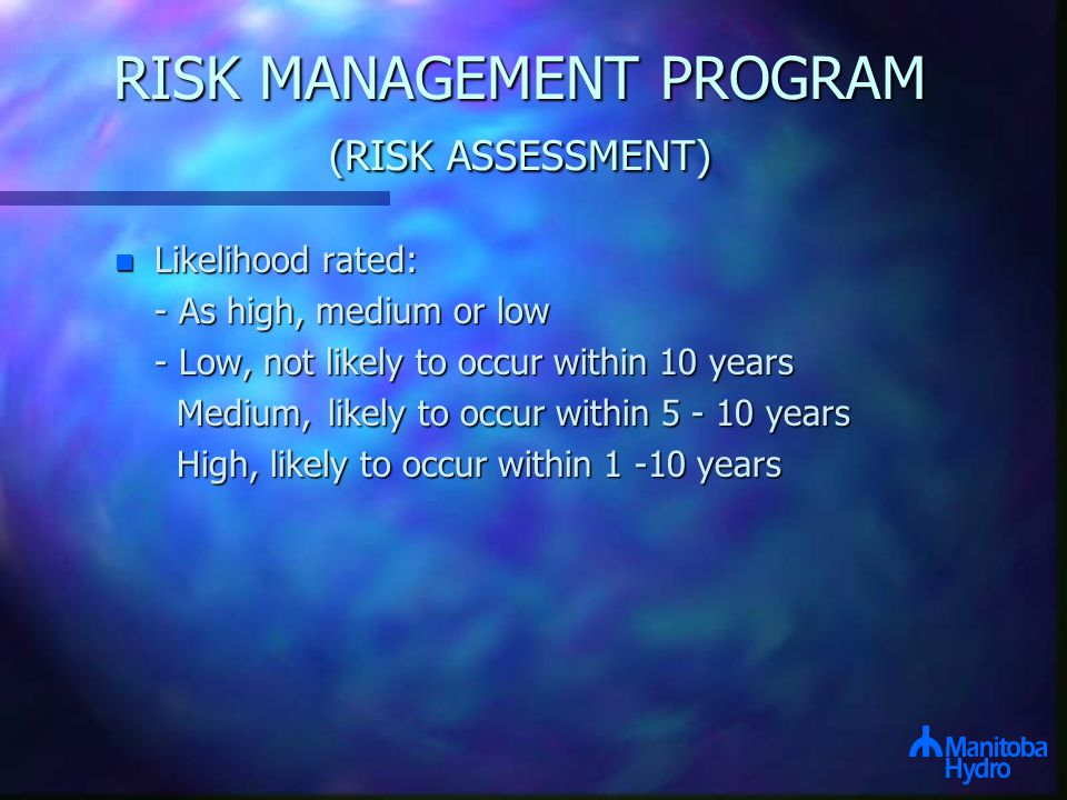 RISK MANAGEMENT PROGRAM (RISK ASSESSMENT) n Likelihood rated: - As high, medium or low - Low, not likely to occur within 10 years Medium,likely to occur within 5 - 10 years Medium,likely to occur within 5 - 10 years High, likely to occur within 1 -10 years High, likely to occur within 1 -10 years