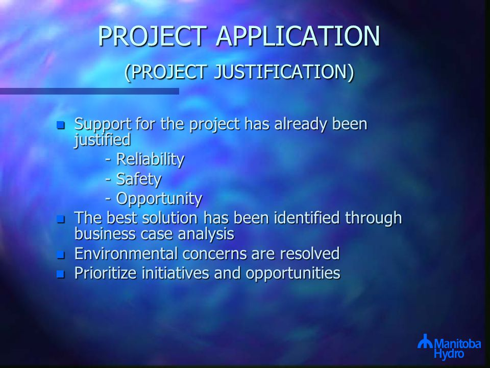 PROJECT APPLICATION (PROJECT JUSTIFICATION) n Support for the project has already been justified - Reliability - Safety - Opportunity n The best solution has been identified through business case analysis n Environmental concerns are resolved n Prioritize initiatives and opportunities