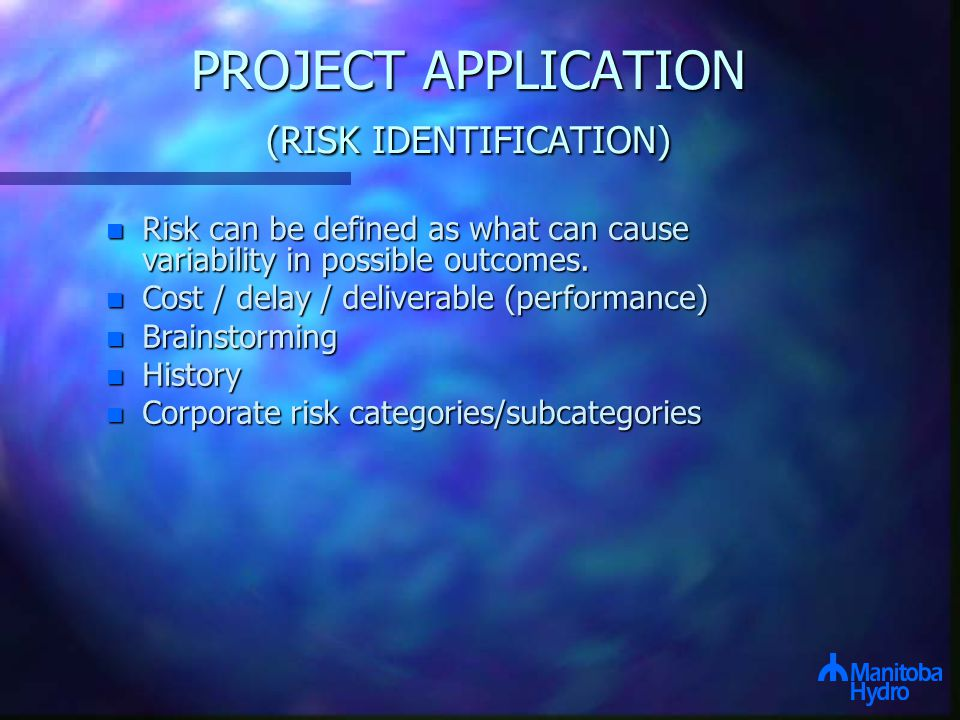 PROJECT APPLICATION (RISK IDENTIFICATION) n Risk can be defined as what can cause variability in possible outcomes.
