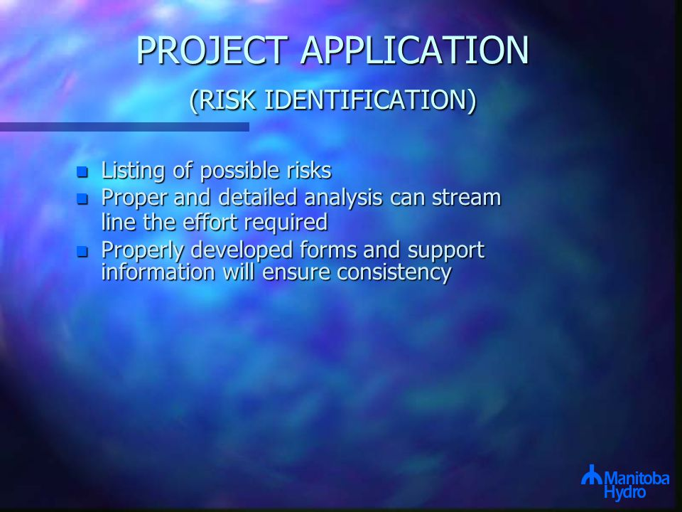 PROJECT APPLICATION (RISK IDENTIFICATION) n Listing of possible risks n Proper and detailed analysis can stream line the effort required n Properly developed forms and support information will ensure consistency