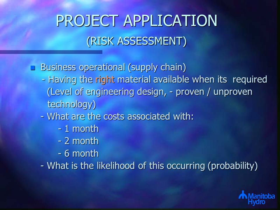 PROJECT APPLICATION (RISK ASSESSMENT) n Business operational (supply chain) - Having the right material available when its required - Having the right material available when its required (Level of engineering design, - proven / unproven (Level of engineering design, - proven / unproven technology) technology) - What are the costs associated with: - What are the costs associated with: - 1 month - 2 month - 6 month - What is the likelihood of this occurring (probability)
