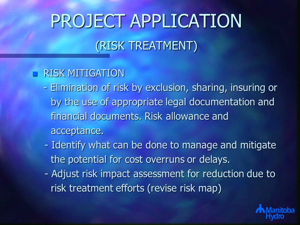 PROJECT APPLICATION (RISK TREATMENT) n RISK MITIGATION - Elimination of risk by exclusion, sharing, insuring or by the use of appropriate legal documentation and by the use of appropriate legal documentation and financial documents.