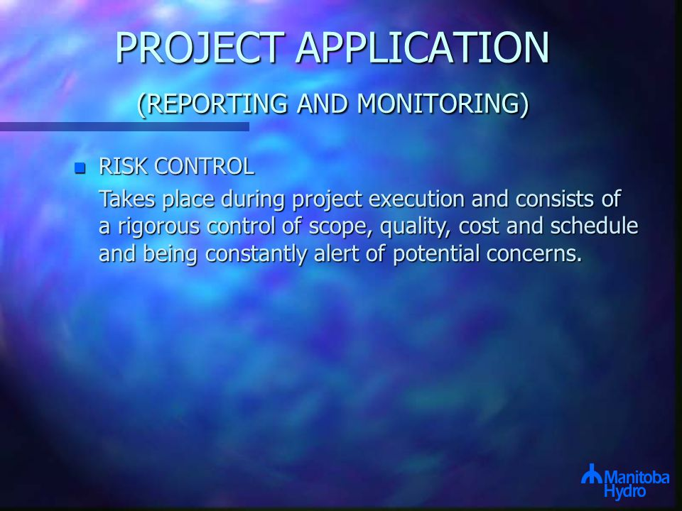PROJECT APPLICATION (REPORTING AND MONITORING) n RISK CONTROL Takes place during project execution and consists of a rigorous control of scope, quality, cost and schedule and being constantly alert of potential concerns.