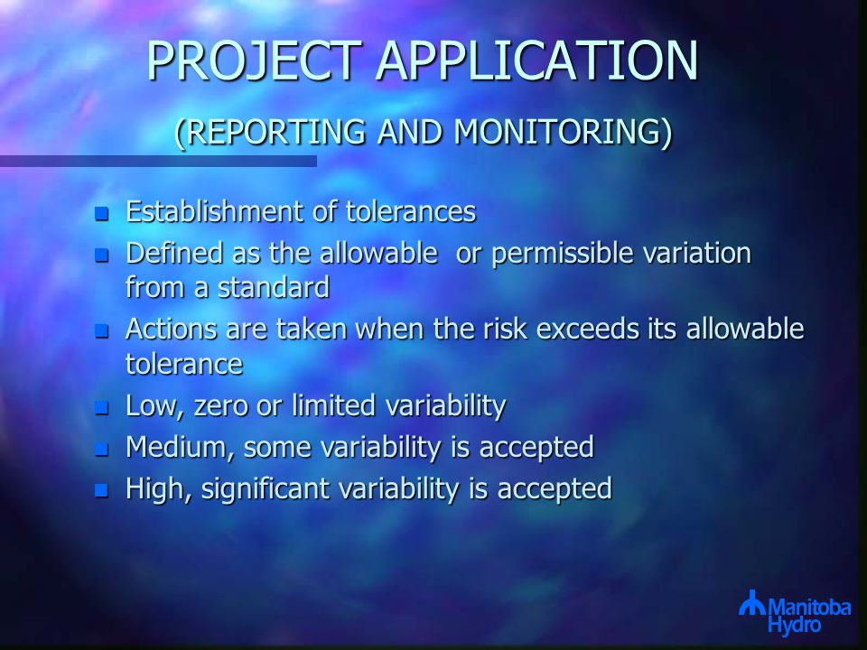 PROJECT APPLICATION (REPORTING AND MONITORING) n Establishment of tolerances n Defined as the allowable or permissible variation from a standard n Actions are taken when the risk exceeds its allowable tolerance n Low, zero or limited variability n Medium, some variability is accepted n High, significant variability is accepted