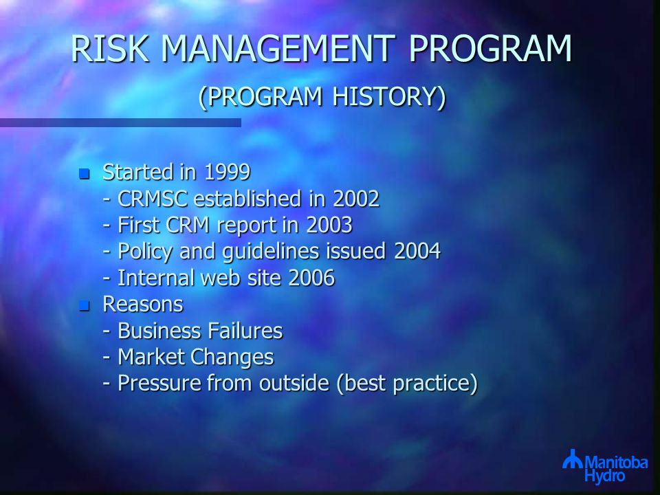 RISK MANAGEMENT PROGRAM (PROGRAM HISTORY) n Started in 1999 - CRMSC established in 2002 - First CRM report in 2003 - Policy and guidelines issued 2004 - Internal web site 2006 n Reasons - Business Failures - Market Changes - Pressure from outside (best practice)