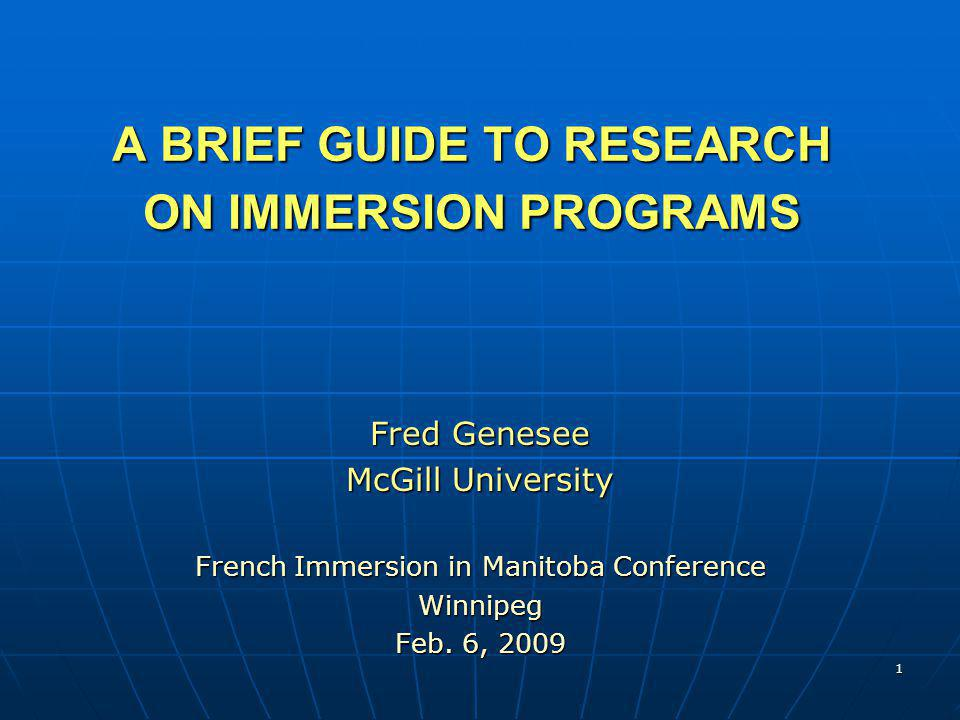 1 A BRIEF GUIDE TO RESEARCH ON IMMERSION PROGRAMS Fred Genesee McGill University French Immersion in Manitoba Conference Winnipeg Feb. 6, 2009