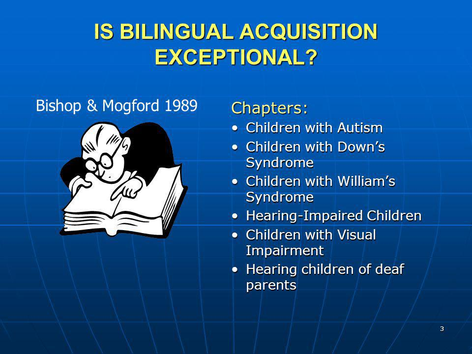 3 IS BILINGUAL ACQUISITION EXCEPTIONAL? Chapters: Children with Autism Children with Down's Syndrome Children with William's Syndrome Hearing-Impaired