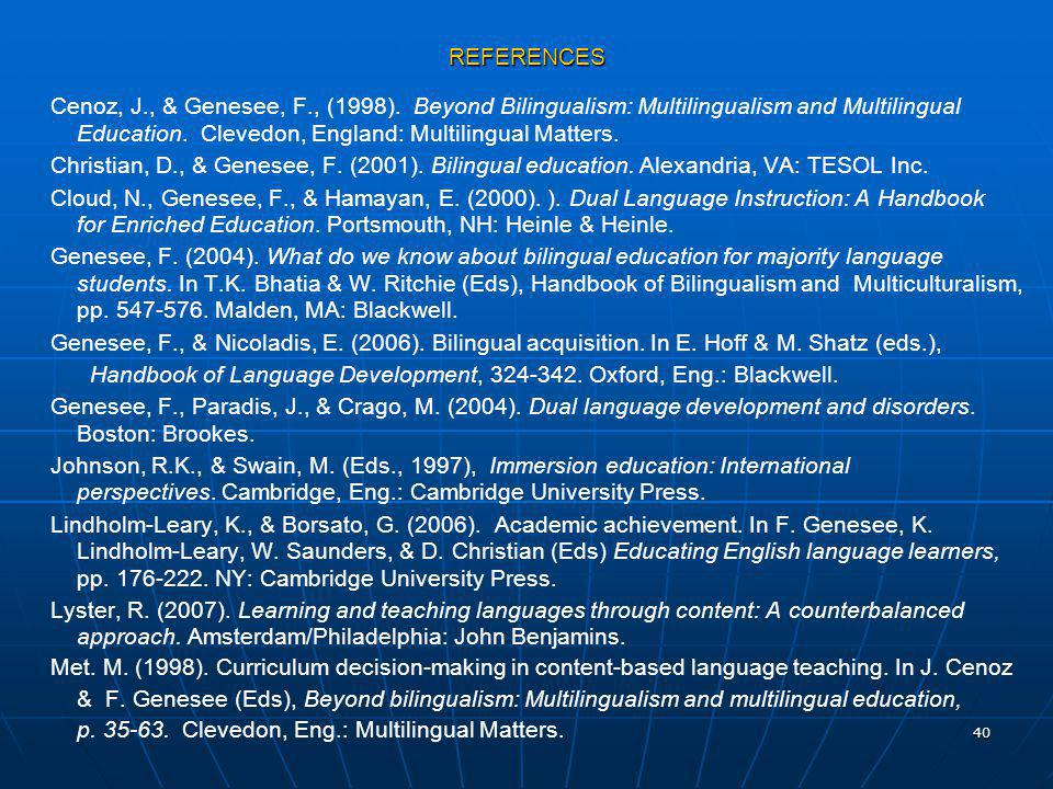 40 REFERENCES Cenoz, J., & Genesee, F., (1998). Beyond Bilingualism: Multilingualism and Multilingual Education. Clevedon, England: Multilingual Matte
