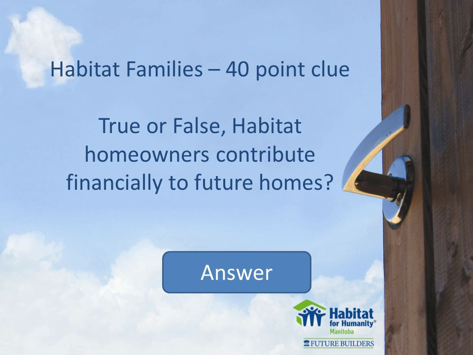 Habitat Families – 40 point clue True or False, Habitat homeowners contribute financially to future homes.