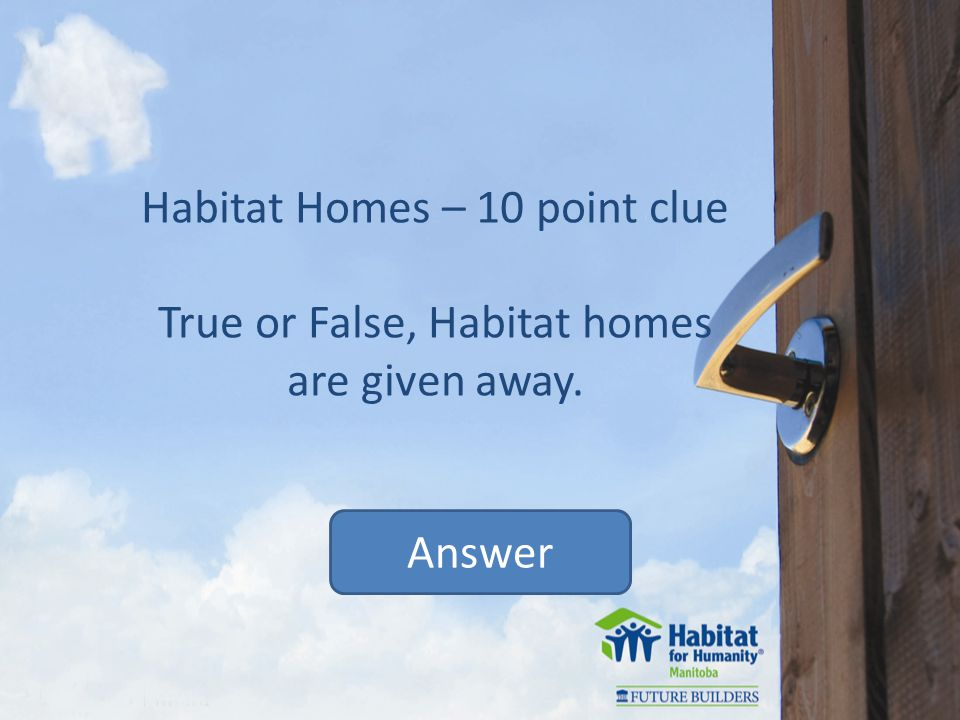 Habitat Homes – 10 point clue True or False, Habitat homes are given away. Answer