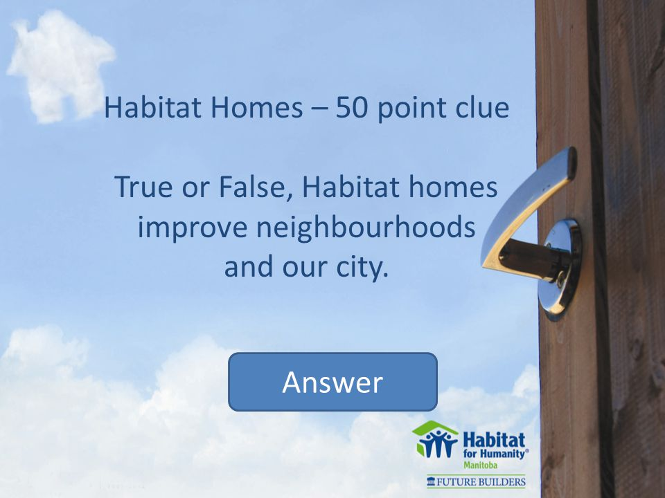 Habitat Homes – 50 point clue True or False, Habitat homes improve neighbourhoods and our city.