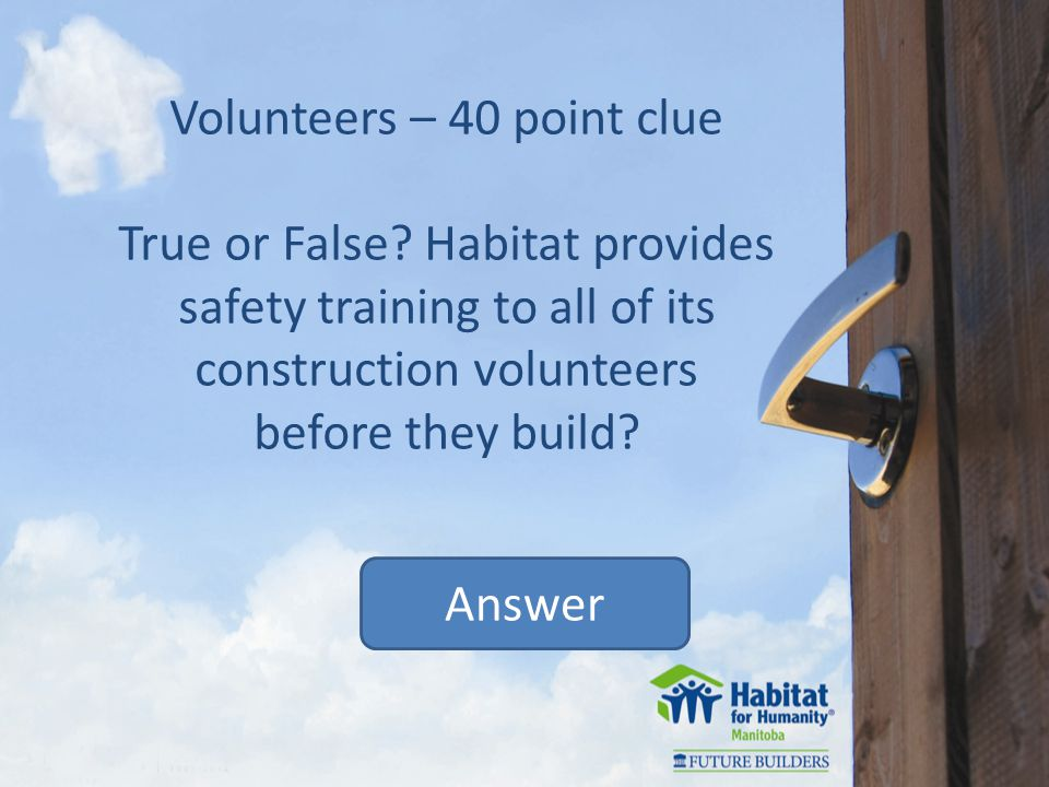 Volunteers – 40 point clue True or False.