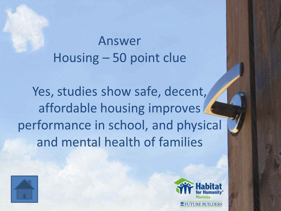 Answer Housing – 50 point clue Yes, studies show safe, decent, affordable housing improves performance in school, and physical and mental health of families