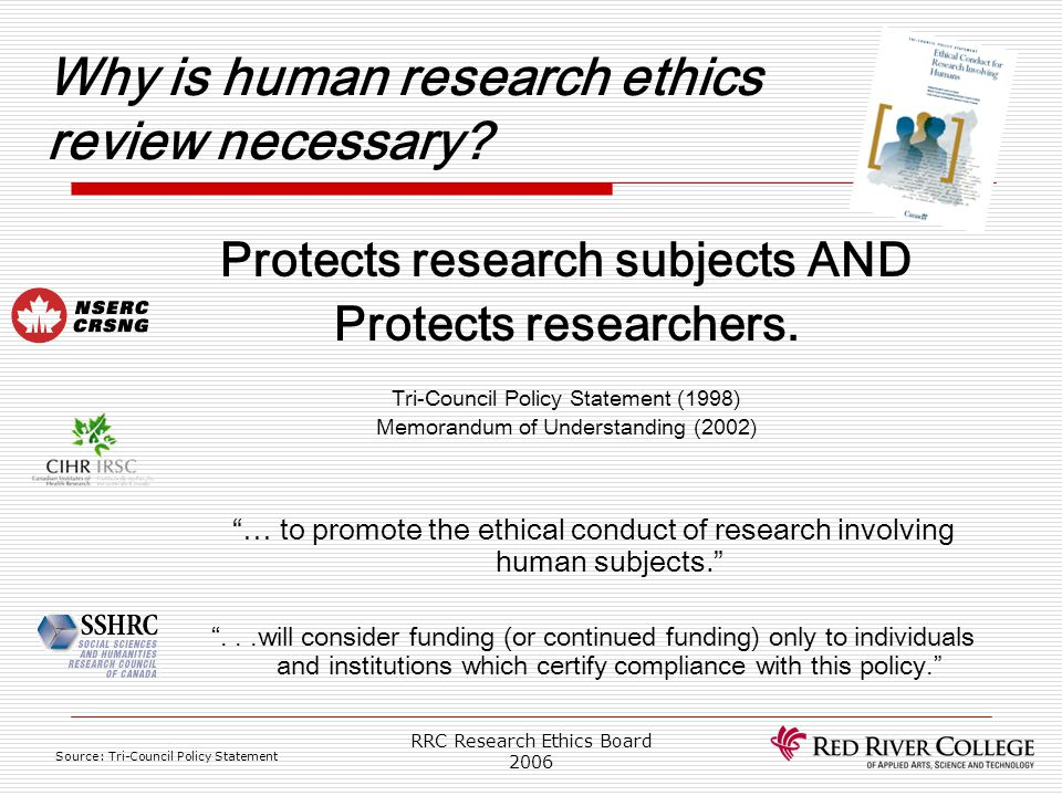 RRC Research Ethics Board 2006 Formal requirements Research may begin only if the following conditions have been met: ?Subjects need a comprehensible statement of the research purpose, the identity of the researcher, the expected duration and nature of participation, and a description of research procedures ?Subjects have to be given the assurance that their participation is totally voluntary and that they have the right not to participate if they so wish ?free and informed consent has been given and maintained throughout the subjects' participation in the research Source: Tri-Council Policy Statement