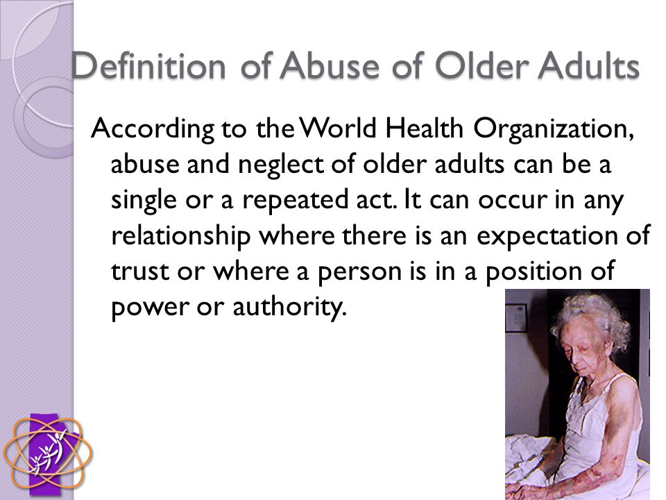 Definition of Abuse of Older Adults According to the World Health Organization, abuse and neglect of older adults can be a single or a repeated act.