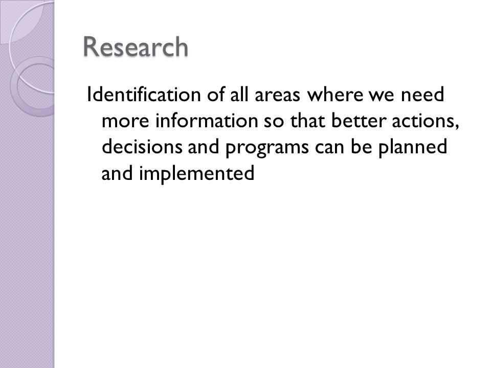 Research Identification of all areas where we need more information so that better actions, decisions and programs can be planned and implemented