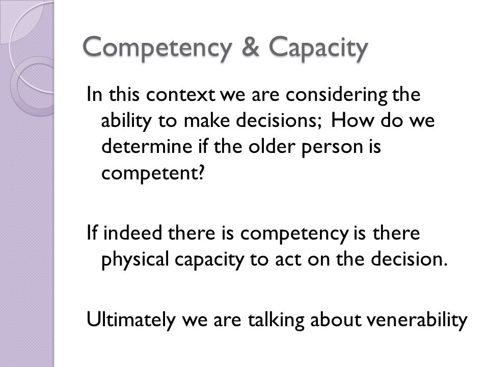 Competency & Capacity In this context we are considering the ability to make decisions; How do we determine if the older person is competent.