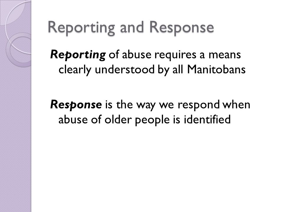 Reporting and Response Reporting of abuse requires a means clearly understood by all Manitobans Response is the way we respond when abuse of older people is identified
