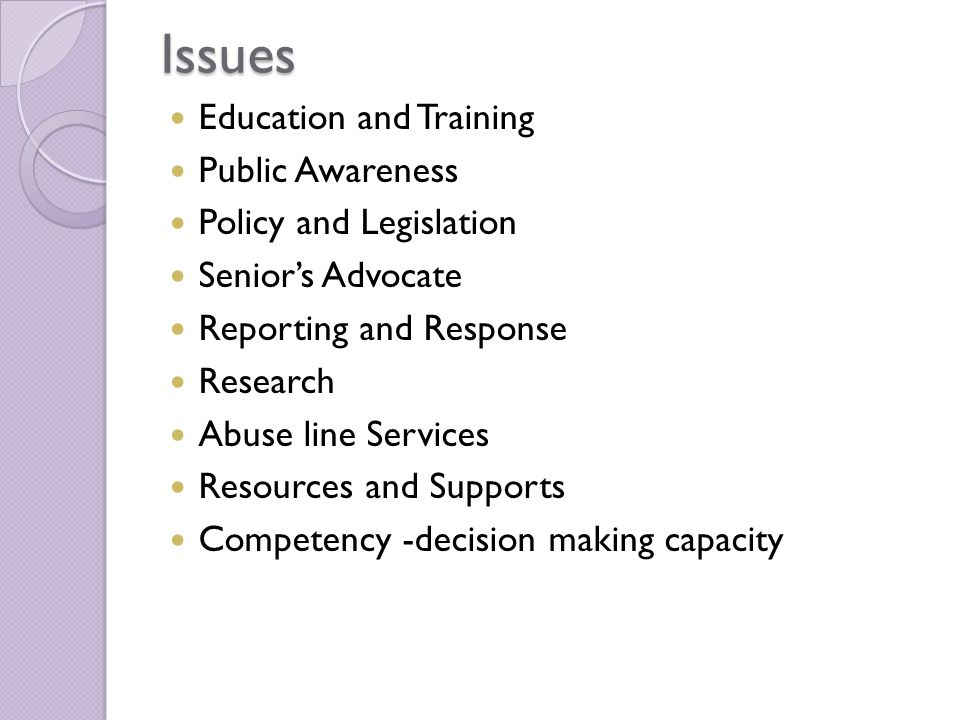 Issues Education and Training Public Awareness Policy and Legislation Senior's Advocate Reporting and Response Research Abuse line Services Resources and Supports Competency -decision making capacity