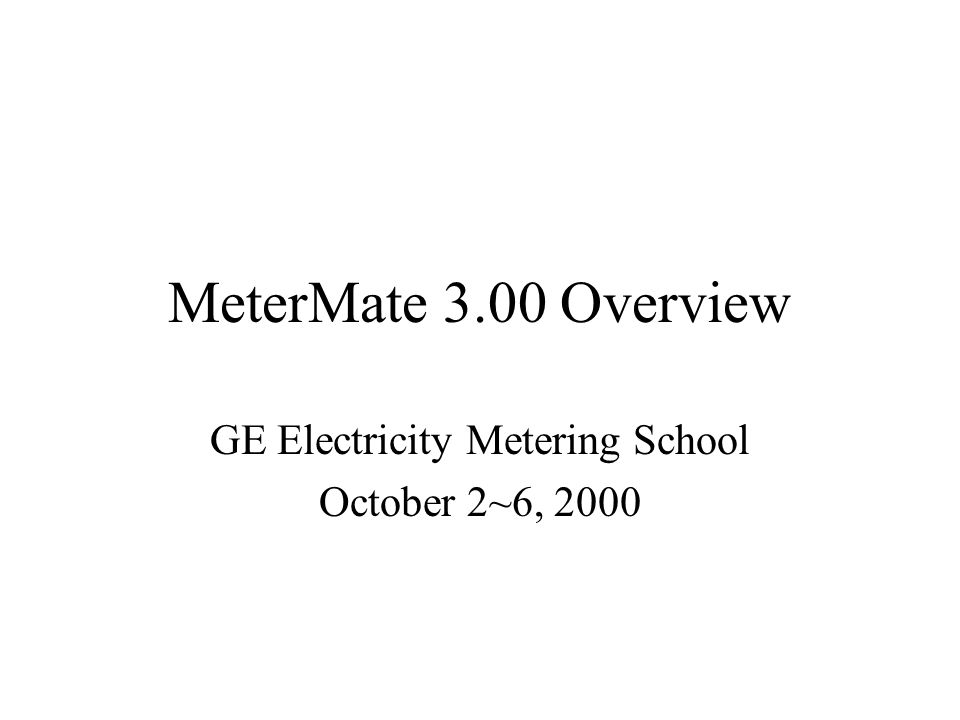MeterMate 3.00 Overview GE Electricity Metering School October 2~6, 2000