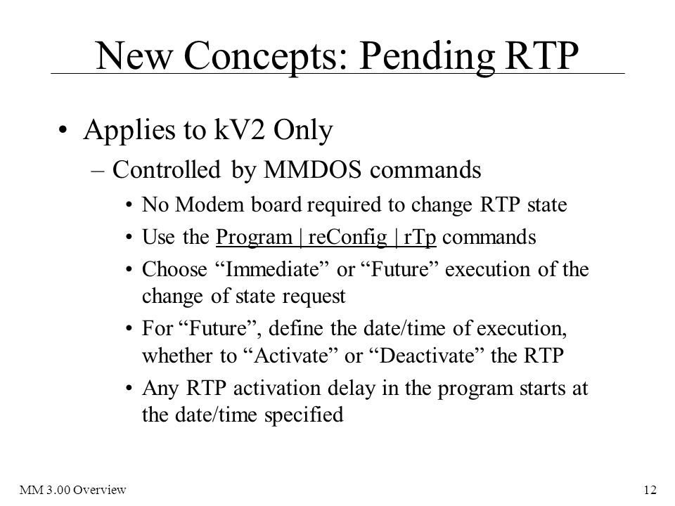 MM 3.00 Overview12 New Concepts: Pending RTP Applies to kV2 Only –Controlled by MMDOS commands No Modem board required to change RTP state Use the Program | reConfig | rTp commands Choose Immediate or Future execution of the change of state request For Future , define the date/time of execution, whether to Activate or Deactivate the RTP Any RTP activation delay in the program starts at the date/time specified