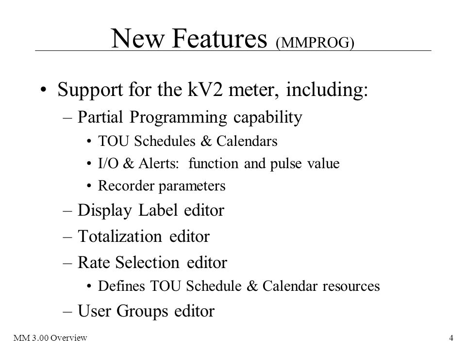 MM 3.00 Overview4 New Features (MMPROG) Support for the kV2 meter, including: –Partial Programming capability TOU Schedules & Calendars I/O & Alerts: function and pulse value Recorder parameters –Display Label editor –Totalization editor –Rate Selection editor Defines TOU Schedule & Calendar resources –User Groups editor