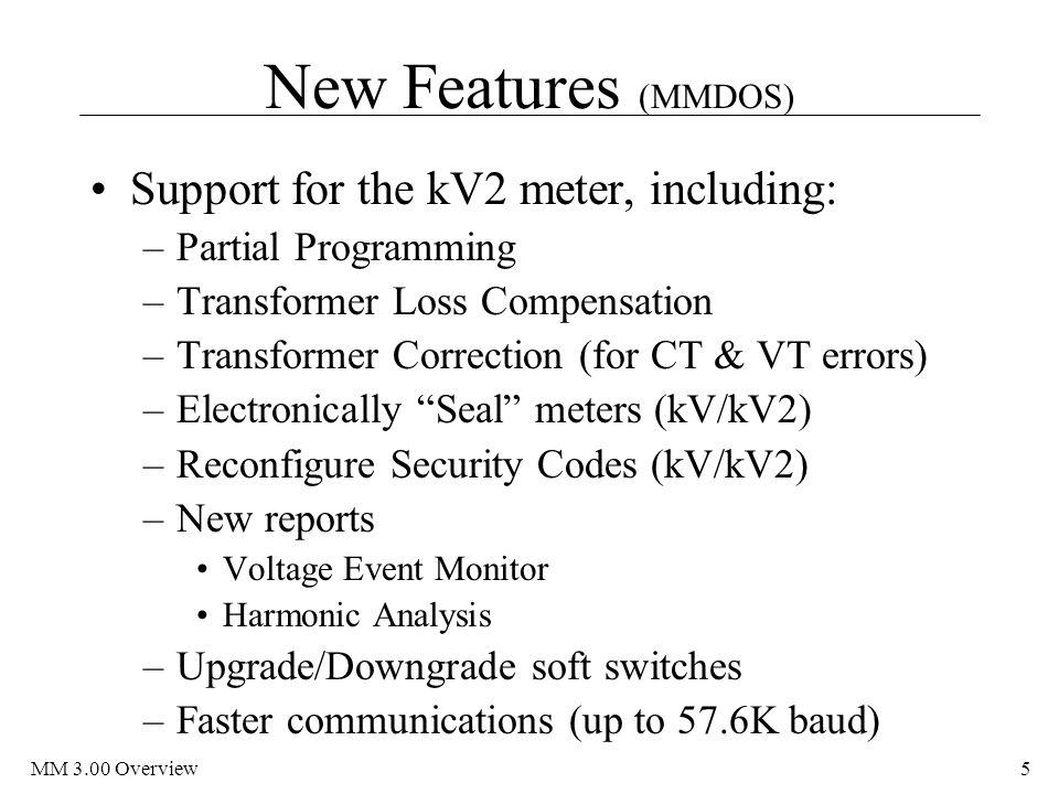 MM 3.00 Overview5 New Features (MMDOS) Support for the kV2 meter, including: –Partial Programming –Transformer Loss Compensation –Transformer Correction (for CT & VT errors) –Electronically Seal meters (kV/kV2) –Reconfigure Security Codes (kV/kV2) –New reports Voltage Event Monitor Harmonic Analysis –Upgrade/Downgrade soft switches –Faster communications (up to 57.6K baud)